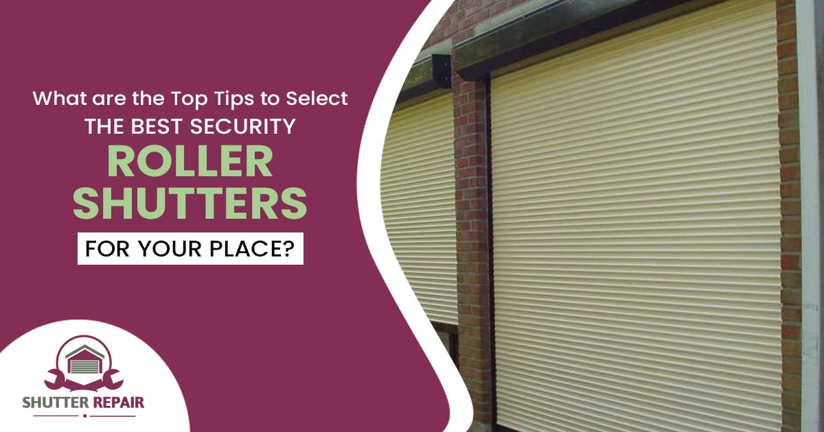 What are the top tips to select the best security roller shutters for your place?
