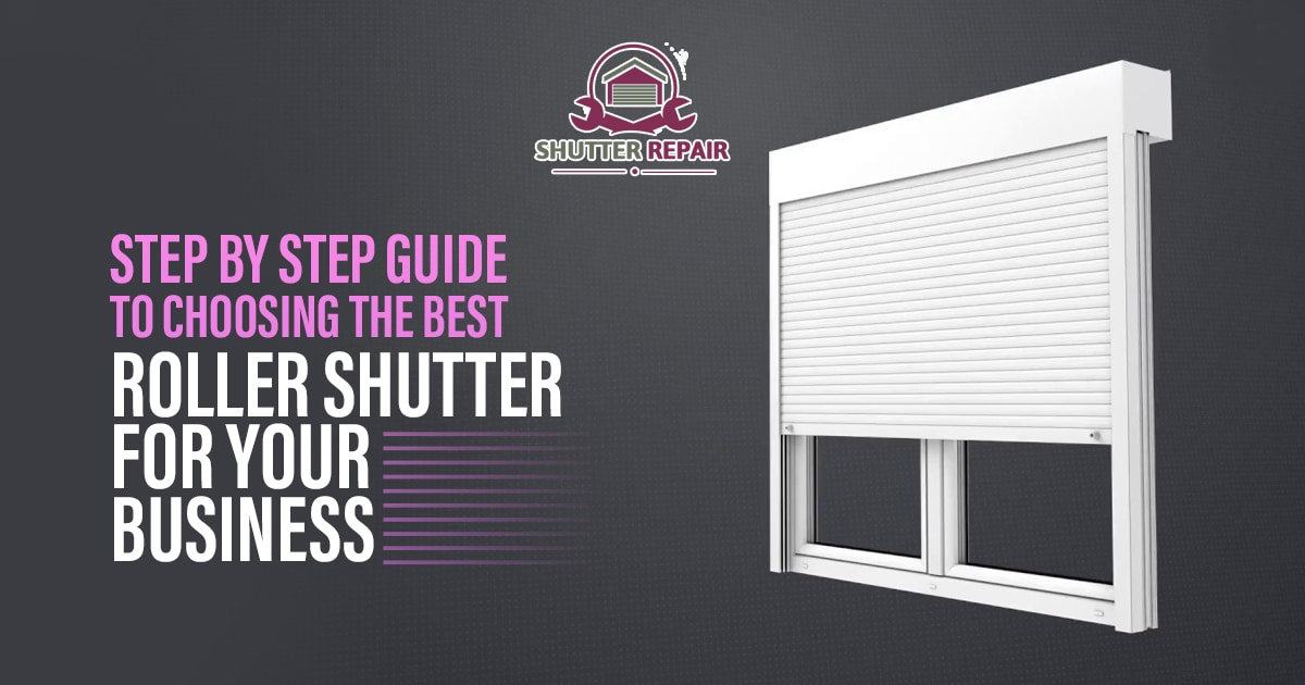 What is the step by step guide to choosing the best roller shutter for your business?