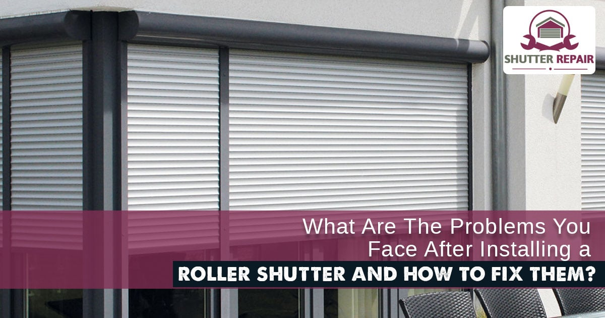 What are the problems you face after installing a roller shutter and how to fix them?
