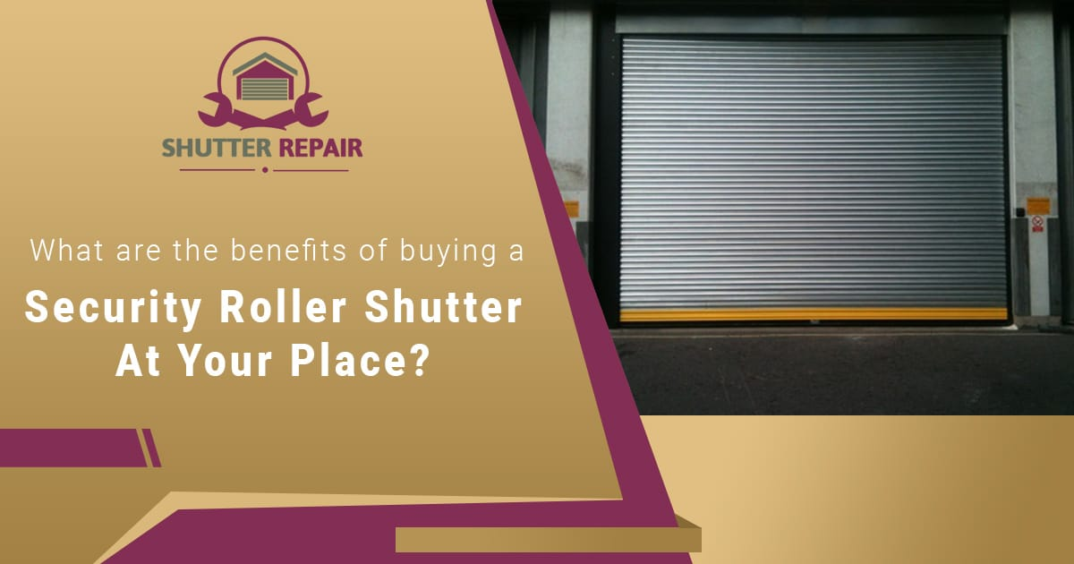 What are the benefits of buying a security roller shutter at your place?