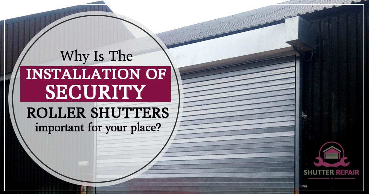 Why is the installation of security roller shutters important for your place